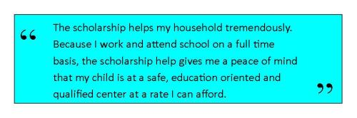 The scholarship helps my household tremendously. Because I work and attend school on a full time     basis, the scholarship help gives me a peace of mind that my child is at a safe, education oriented and qualified center at a rate I can afford.